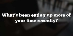 What's been eating up more of your time recently?