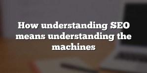 How understanding SEO means understanding the machines