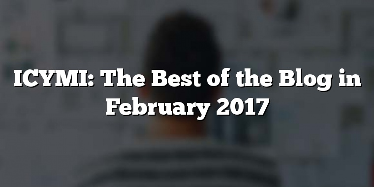 ICYMI: The Best of the Blog in February 2017