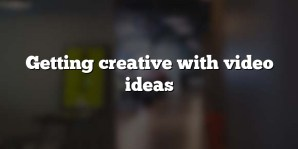 Getting creative with video ideas