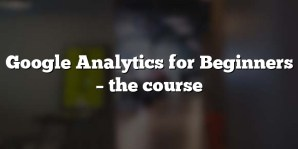 Google Analytics for Beginners – the course