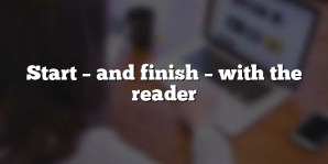 Start – and finish – with the reader