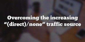 "Overcoming the increasing ""(direct)/none"" traffic source"