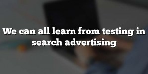 We can all learn from testing in search advertising