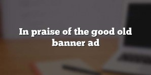In praise of the good old banner ad