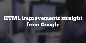 HTML improvements straight from Google