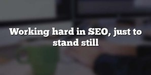 Working hard in SEO, just to stand still