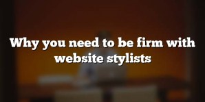 Why you need to be firm with website stylists