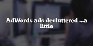 AdWords ads decluttered …a little