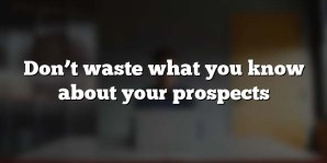 Don't waste what you know about your prospects