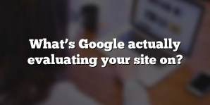What's Google actually evaluating your site on?