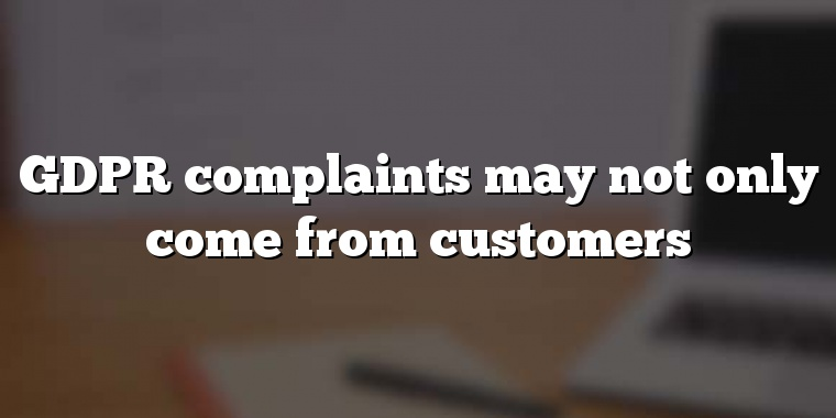 GDPR complaints may not only come from customers