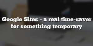 Google Sites – a real time-saver for something temporary
