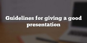 Guidelines for giving a good presentation