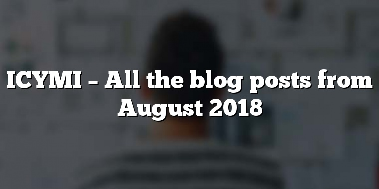 ICYMI – All the blog posts from August 2018