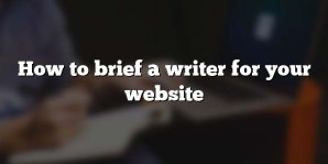 How to brief a writer for your website
