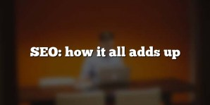 SEO: how it all adds up