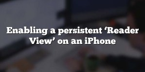 Enabling a persistent 'Reader View' on an iPhone
