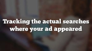 Tracking the actual searches where your ad appeared