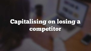 Capitalising on losing a competitor