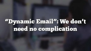 """""""Dynamic Email"""": We don't need no complication"""