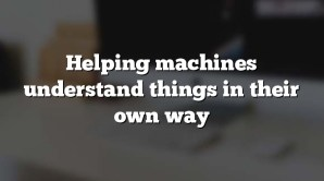Helping machines understand things in their own way