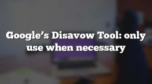 Google's Disavow Tool: only use when necessary