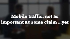 Mobile traffic: not as important as some claim …yet
