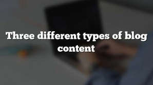 Three different types of blog content