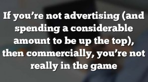 If you're not advertising (and spending a considerable amount to be up the top), then commercially, you're not really in the game