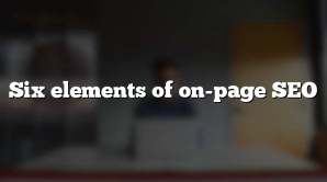 Six elements of on-page SEO
