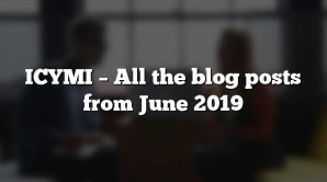 ICYMI – All the blog posts from June 2019