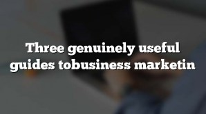 Three genuinely useful guides tobusiness marketin