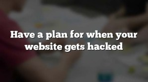 Have a plan for when your website gets hacked