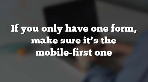 If you only have one form, make sure it's the mobile-first one