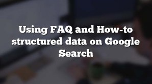 Using FAQ and How-to structured data on Google Search