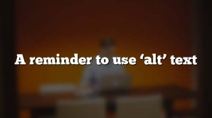 A reminder to use  'alt' text