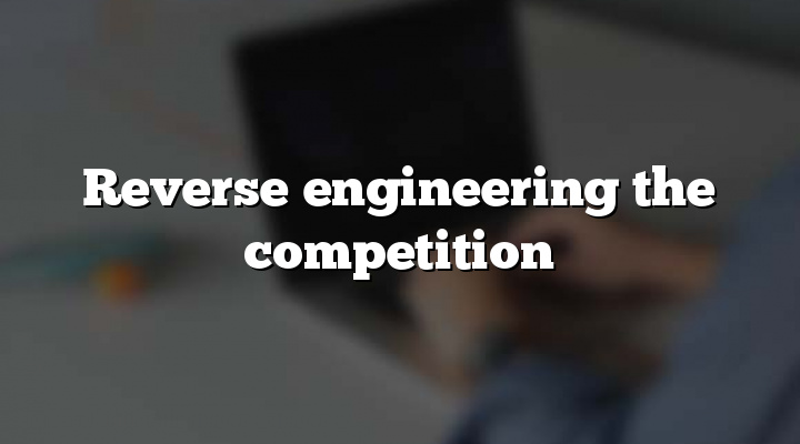 Reverse engineering the competition