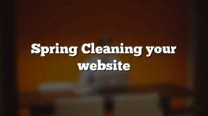 Spring Cleaning your website
