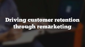 Driving customer retention through remarketing