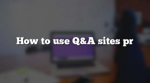 How to use Q&A sites pr