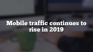 Mobile traffic continues to rise in 2019