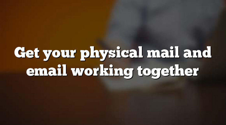 Get your physical mail and email working together