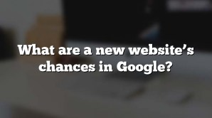 What are a new website's chances in Google?