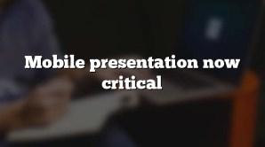 Mobile presentation now critical