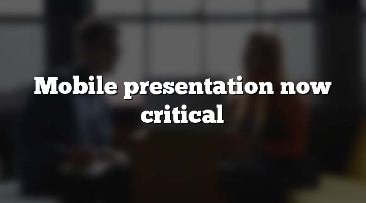 Mobile presentation now critical