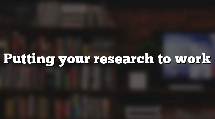 Putting your research to work