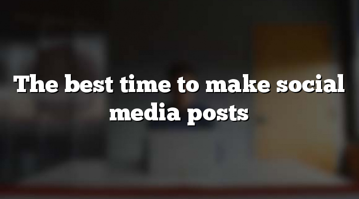 The best time to make social media posts