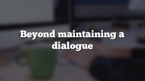 Beyond maintaining a dialogue