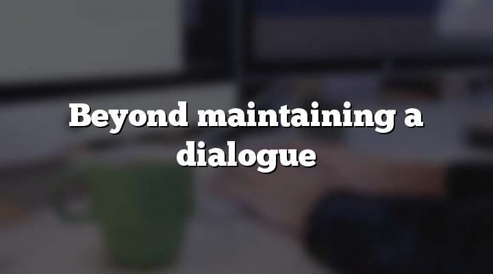 Beyond maintaining a dialogue
